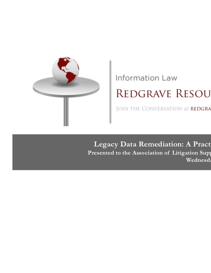 Legacy Data Remediation: A Practical ApproachPresented to the Association of Litigation Support Professionals             ...