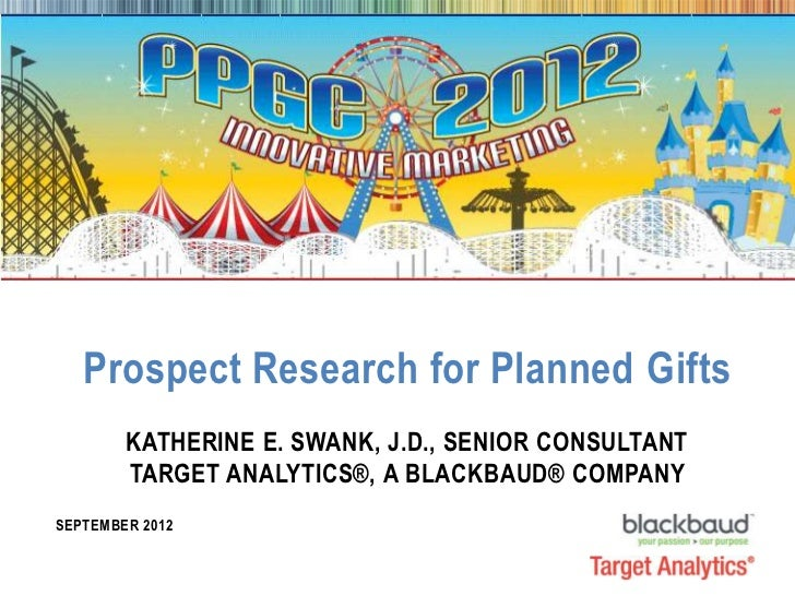 Prospect Research for Planned Gifts              KATHERINE E. SWANK, J.D., SENIOR CONSULTANT              TARGET ANALYTICS...