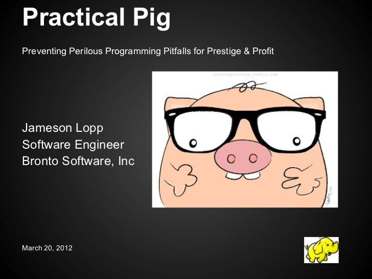 Practical PigPreventing Perilous Programming Pitfalls for Prestige & ProfitJameson LoppSoftware EngineerBronto Software, I...