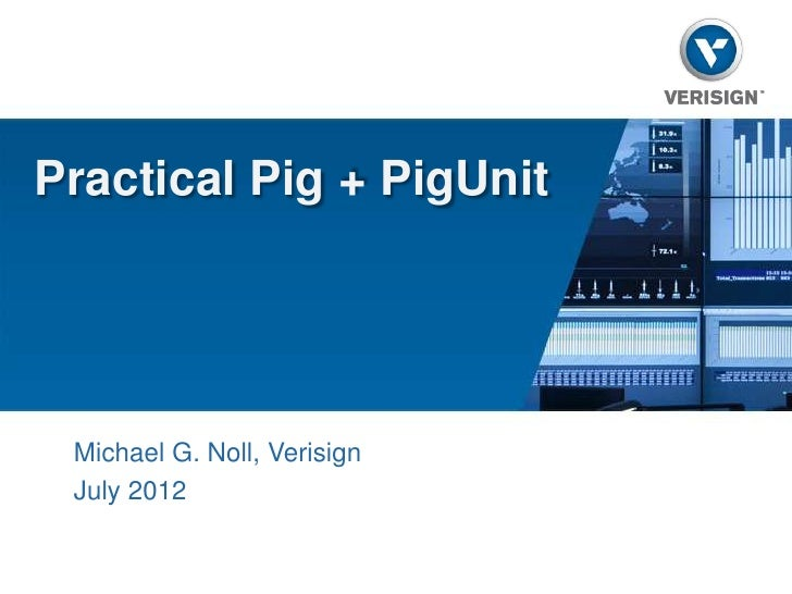 Practical Pig + PigUnit Michael G. Noll, Verisign July 2012