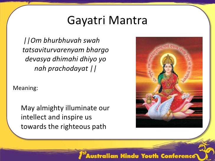 "meaning of gayatri mantra The gayatri mantra is a universal prayer enriched in the vedas it is also known as savitri mantra, which addressed to the immanent and transcendent divine which has been given the name ""savita,"" meaning that from which all this is born."