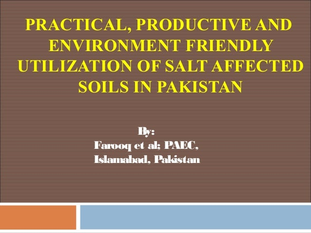 PRACTICAL, PRODUCTIVE ANDENVIRONMENT FRIENDLYUTILIZATION OF SALT AFFECTEDSOILS IN PAKISTANBy:Farooq et al; PAEC,Islamabad,...