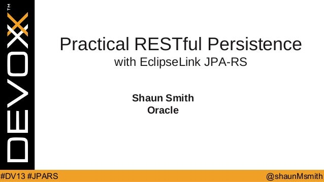 Practical RESTful Persistence with EclipseLink JPA-RS Shaun Smith Oracle  #DV13 #JPARS  @shaunMsmith