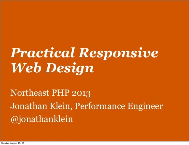 Practical Responsive Web Design Northeast PHP 2013 Jonathan Klein, Performance Engineer @jonathanklein Sunday, August 18, ...