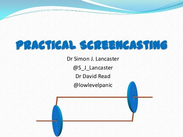 Practical Screencasting Dr Simon J. Lancaster @S_J_Lancaster Dr David Read @lowlevelpanic