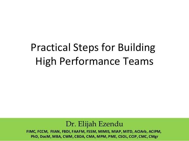Practical Steps for Building  High Performance Teams  Dr. Elijah Ezendu  FIMC, FCCM, FIIAN, FBDI, FAAFM, FSSM, MIMIS, MIAP...