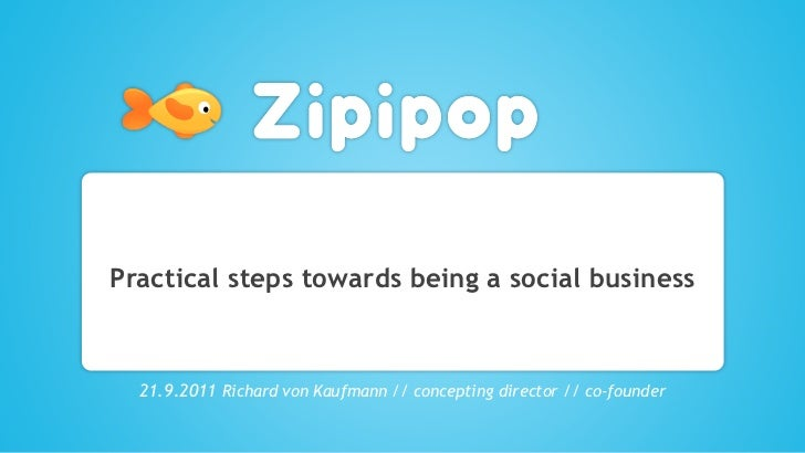 Practical steps towards being a social business  21.9.2011 Richard von Kaufmann // concepting director // co-founder