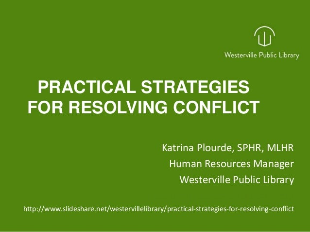 PRACTICAL STRATEGIES FOR RESOLVING CONFLICT Katrina Plourde, SPHR, MLHR Human Resources Manager Westerville Public Library...