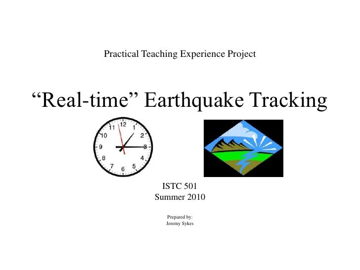 "Practical Teaching Experience Project""Real-time"" Earthquake Tracking<br />ISTC 501<br />Summer 2010<br />Prepared by:<br /..."