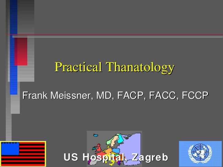 Practical ThanatologyFrank Meissner, MD, FACP, FACC, FCCP       US Hospital, Zagreb