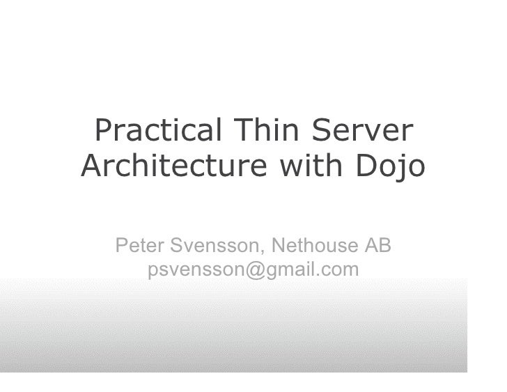 Practical Thin Server Architecture with Dojo    Peter Svensson, Nethouse AB      psvensson@gmail.com