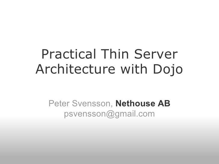 Practical Thin Server Architecture with Dojo   Peter Svensson, Nethouse AB     psvensson@gmail.com