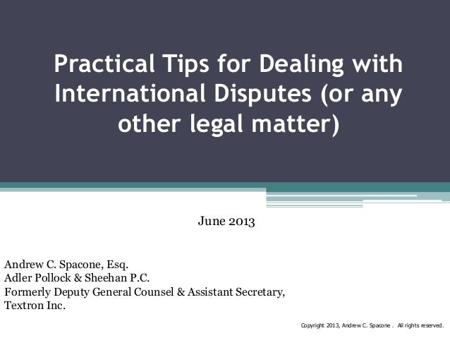 Practical Tips for Dealing with International Disputes (or any other legal matter)  June 2013 Andrew C. Spacone, Esq. Adle...
