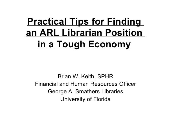 Practical Tips for Finding  an ARL Librarian Position  in a Tough Economy   Brian W. Keith, SPHR Financial and Human Resou...