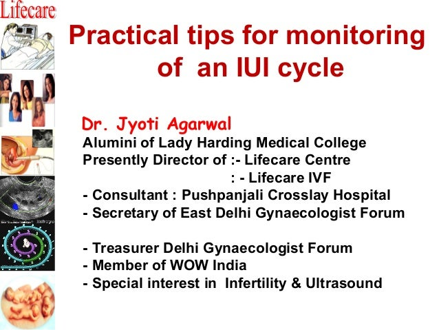 Practical tips for monitoring of an IUI cycle Dr. Jyoti Agarwal  Alumini of Lady Harding Medical College Presently Directo...