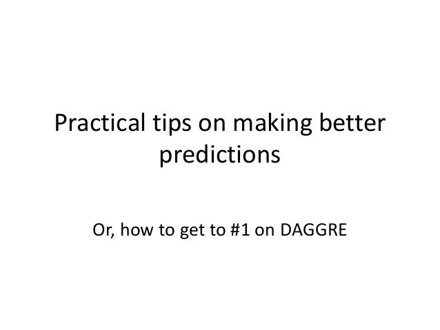 Practical tips on making better           predictions   Or, how to get to #1 on DAGGRE