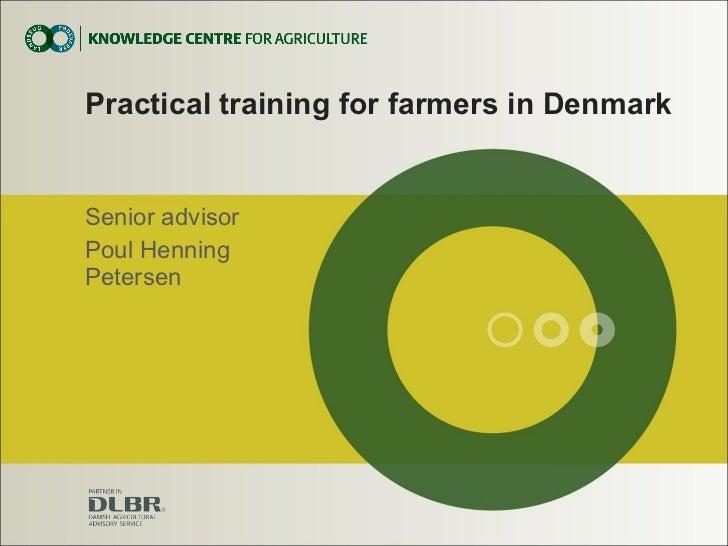 Practical training for farmers in Denmark Senior advisor Poul Henning Petersen