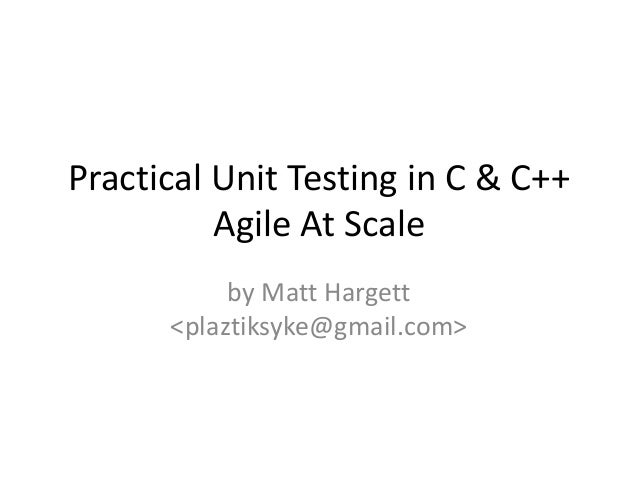 Practical Unit Testing in C & C++ Agile At Scale by Matt Hargett <plaztiksyke@gmail.com>