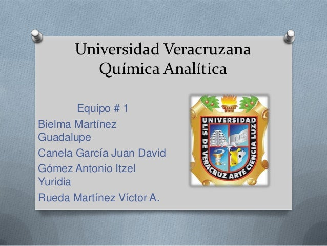 Universidad Veracruzana Química Analítica Equipo # 1 Bielma Martínez Guadalupe Canela García Juan David Gómez Antonio Itze...