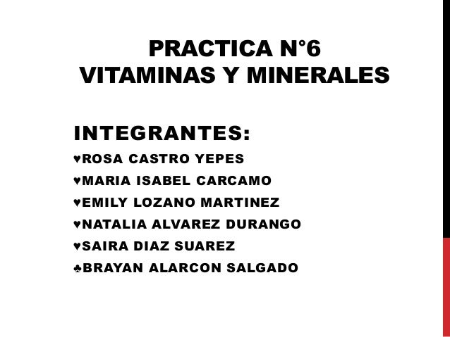 PRACTICA N°6 VITAMINAS Y MINERALES INTEGRANTES: ♥ROSA CASTRO YEPES ♥MARIA ISABEL CARCAMO ♥EMILY LOZANO MARTINEZ ♥NATALIA A...