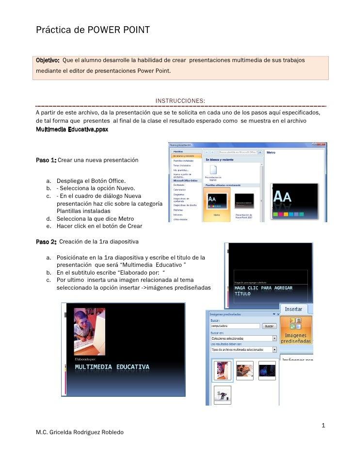 Práctica de POWER POINT  Objetivo: Que el alumno desarrolle la habilidad de crear presentaciones multimedia de sus trabajo...