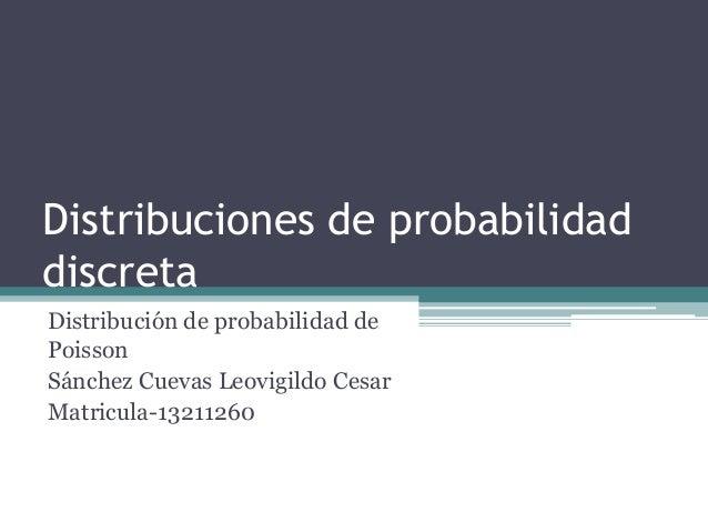 Distribuciones de probabilidad discreta Distribución de probabilidad de Poisson Sánchez Cuevas Leovigildo Cesar Matricula-...