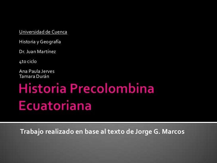 Historia Precolombina Ecuatoriana<br />Universidad de Cuenca<br />Historia y Geografía<br />Dr. Juan Martínez<br />4to cic...