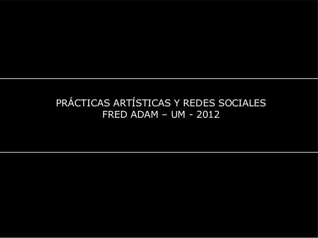 PRÁCTICAS ARTÍSTICAS Y REDES SOCIALES FRED ADAM – UM - 2012