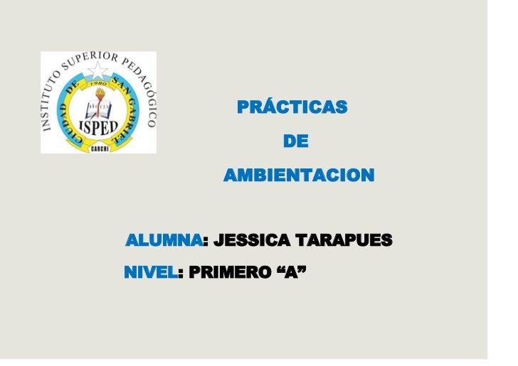 """PRÁCTICAS               DE         AMBIENTACIONALUMNA: JESSICA TARAPUESNIVEL: PRIMERO """"A"""""""