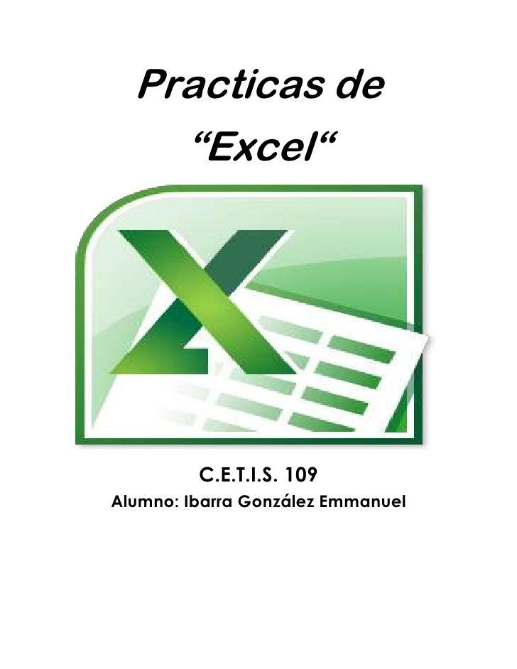 """Practicas de<br />""""Excel""""<br />C.E.T.I.S. 109Alumno: Ibarra González Emmanuel<br />.:: PRACTICA 1 ::.<br />Nombre y apelli..."""