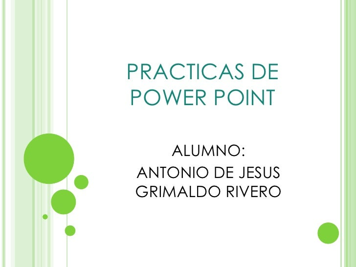 PRACTICAS DE POWER POINT<br />ALUMNO:<br />ANTONIO DE JESUS GRIMALDO RIVERO<br />