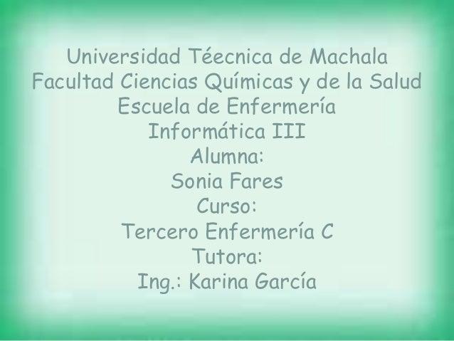 Universidad Téecnica de Machala Facultad Ciencias Químicas y de la Salud Escuela de Enfermería Informática III Alumna: Son...