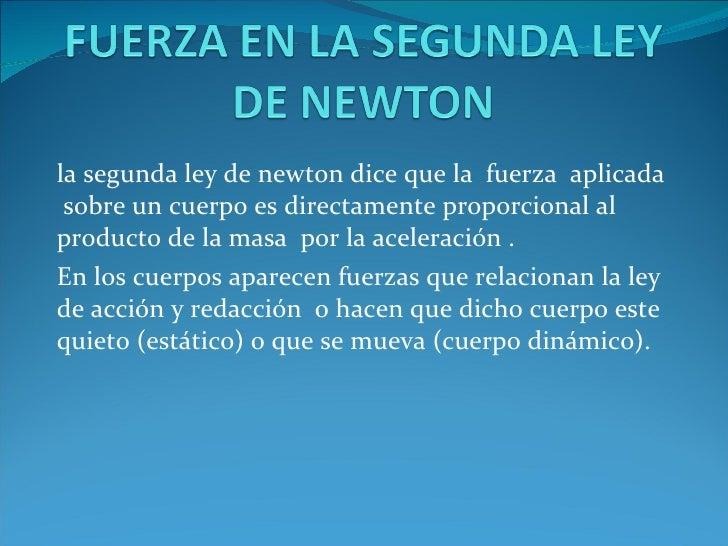 la segunda ley de newton dice que la  fuerza  aplicada  sobre un cuerpo es directamente proporcional al producto de la mas...