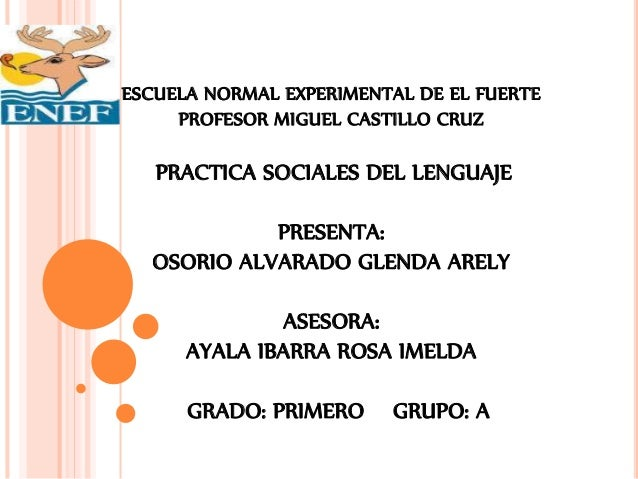 ESCUELA NORMAL EXPERIMENTAL DE EL FUERTE PROFESOR MIGUEL CASTILLO CRUZ PRACTICA SOCIALES DEL LENGUAJE PRESENTA: OSORIO ALV...