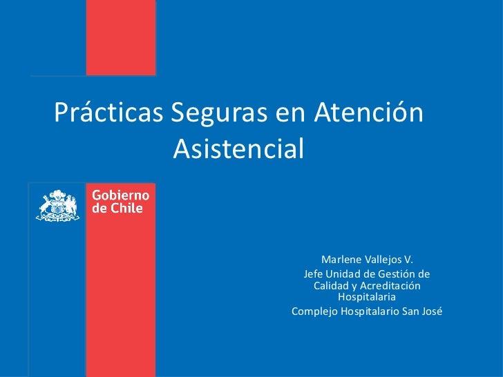 Prácticas Seguras en Atención Asistencial Marlene Vallejos V. Jefe Unidad de Gestión de Calidad y Acreditación Hospitalari...