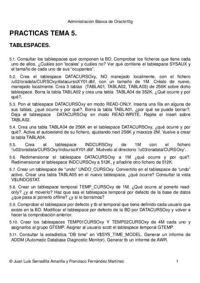 AdministraciónBásicadeOracle10g PRACTICASTEMA5. TABLESPACES. 5.1.ConsultarlostablespacesquecomponenlaBD.Compr...