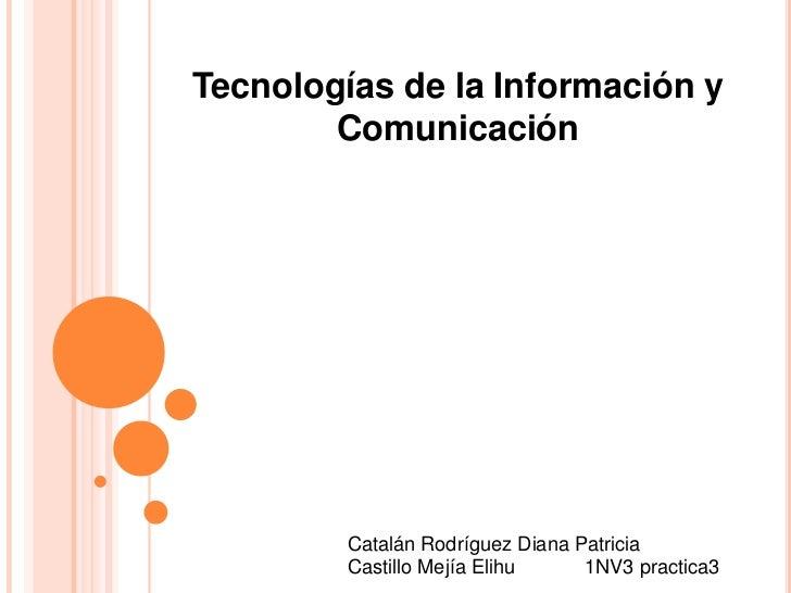 Tecnologías de la Información y Comunicación<br />Catalán Rodríguez Diana Patricia<br />Castillo Mejía Elihu 1NV3 practic...