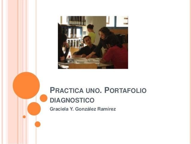 PRACTICA UNO. PORTAFOLIO DIAGNOSTICO Graciela Y. González Ramírez