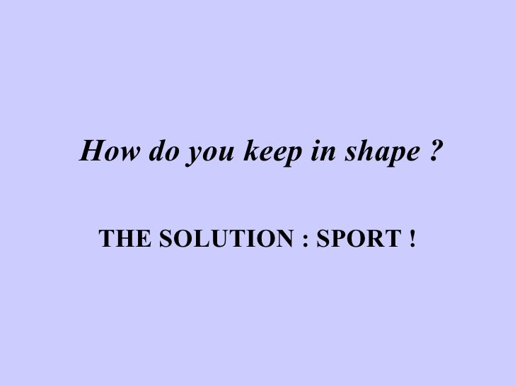 How do you keep in shape ? THE SOLUTION : SPORT !