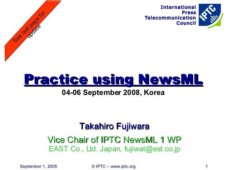 Practice using NewsML 04-06 September 2008, Korea <ul><li>Takahiro Fujiwara </li></ul><ul><li>Vice Chair of IPTC NewsML 1 ...