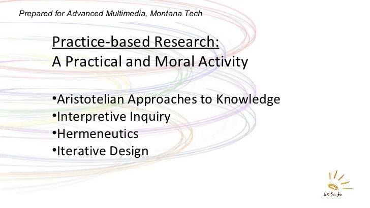 <ul><li>Practice-based Research:   A Practical and Moral Activity </li></ul><ul><li>Aristotelian Approaches to Knowledge <...