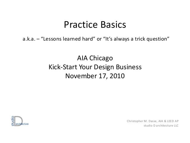 "Practice Basics a.k.a. – ""Lessons learned hard"" or ""It's always a trick question"" AIA Chicago Kick-Start Your Design Busin..."