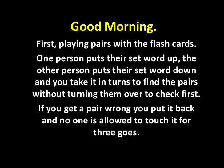 Good Morning. First, playing pairs with the flash cards. One person puts their set word up, the other person puts their se...