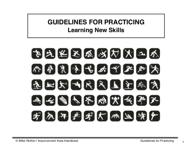 © Mike Rother / Improvement Kata Handbook Guidelines for Practicing 1 GUIDELINES FOR PRACTICING Learning New Skills