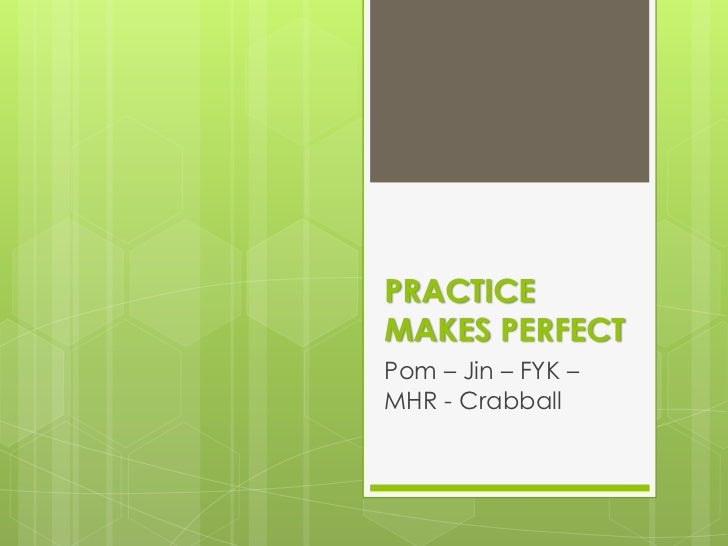 PRACTICE MAKES PERFECT<br />Pom – Jin – FYK – MHR - Crabball<br />