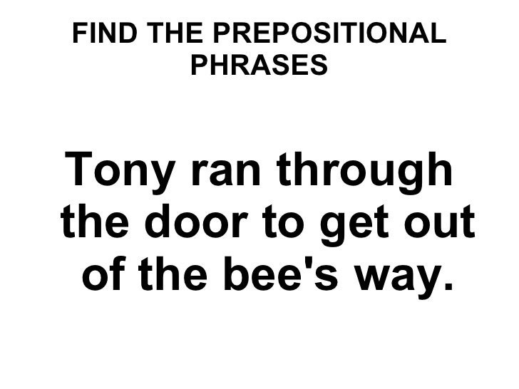 FIND THE PREPOSITIONAL PHRASES Tony ran through the door to get out of the bee's way.