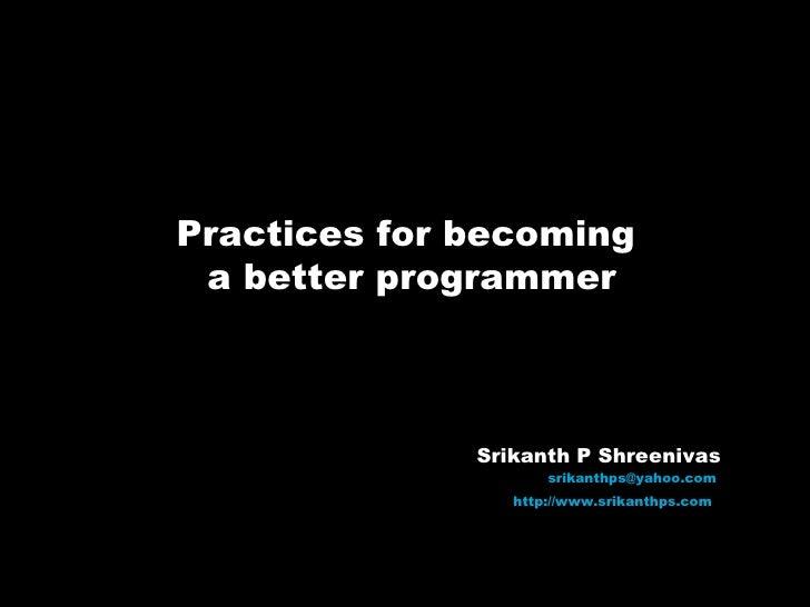 Practices for becoming  a better programmer Srikanth P Shreenivas [email_address]   http://www.srikanthps.com
