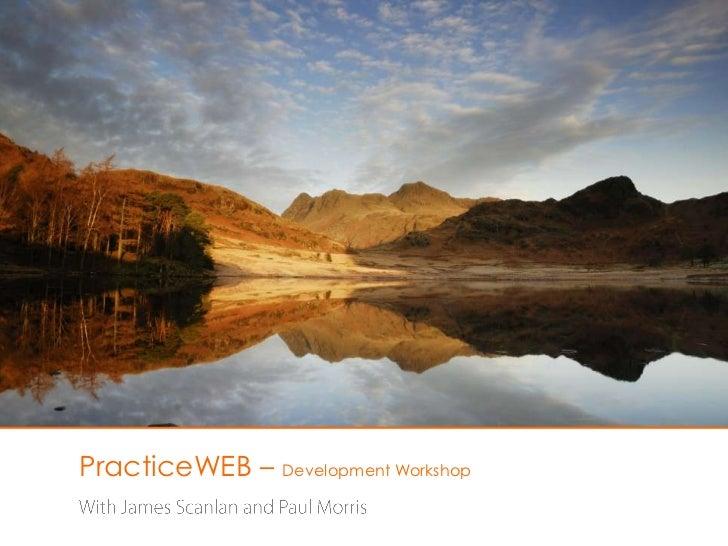 PracticeWEB – DevelopmentWorkshop<br />With James Scanlan and Paul Morris<br />