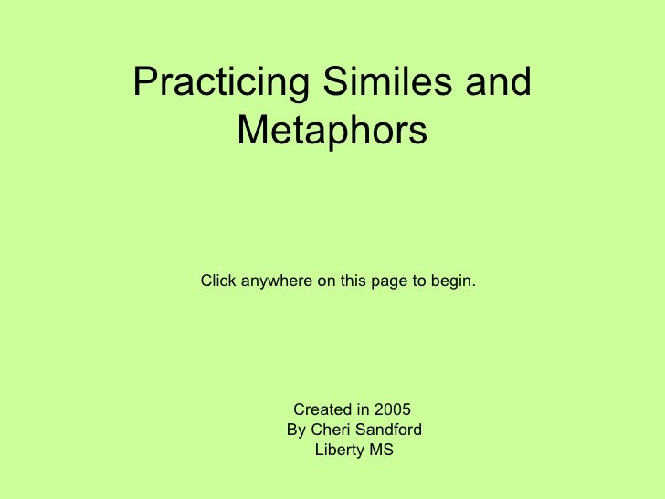 Practicing Similes and Metaphors Created in 2005  By Cheri Sandford Liberty MS Click anywhere on this page to begin.