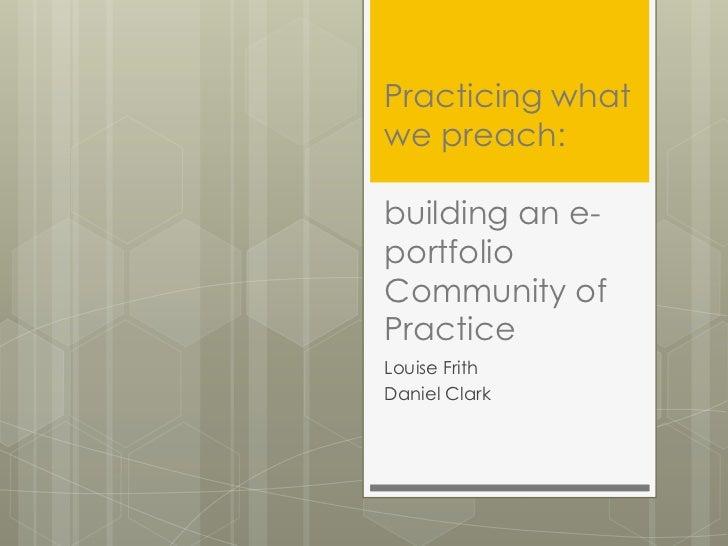 Practicing whatwe preach:building an e-portfolioCommunity ofPracticeLouise FrithDaniel Clark